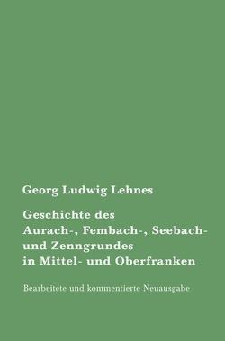 Geschichte des Aurach-, Fembach-, Seebach- und Zenngrundes in Mittel- und Oberfranken von Lehnes,  Georg Ludwig, Steinle,  Ralf