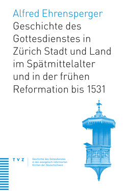 Geschichte des Gottesdienstes in Zürich Stadt und Land im Spätmittelalter und in der frühen Reformation bis 1531 von Ehrensperger,  Alfred