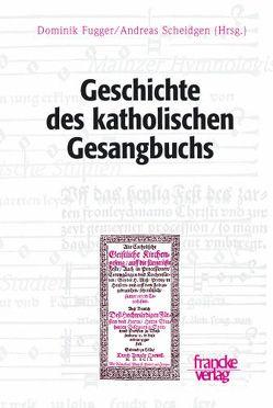 Geschichte des katholischen Gesangbuchs von Fugger,  Dominik, Scheidgen,  Andreas