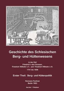 Geschichte des Schlesischen Berg- und Hüttenwesens in der Zeit Friedrich des Grossen, Friedrich Wilhelm II. und Friedrich Wilhelm III. 1741-1806 von Fechner,  Hermann