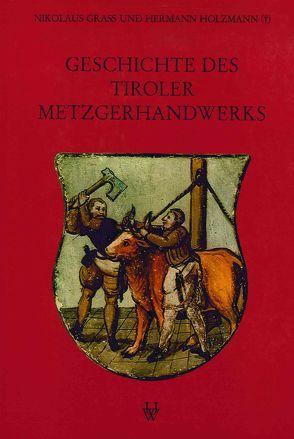 Geschichte des Tiroler Metzgerhandwerks und der Fleischversorgung des Landes von Grass,  Nikolaus, Holzmann,  Hermann