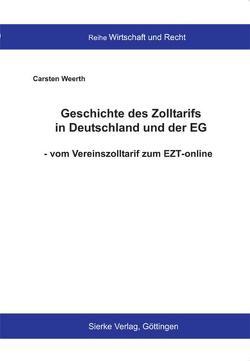 Geschichte des Zolltarifs in Deutschland und der EG – vom Vereinszolltarif zum EZT-online von Weerth,  Carsten