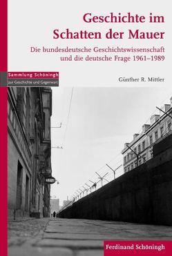 Geschichte im Schatten der Mauer von Mittler,  Günther R.