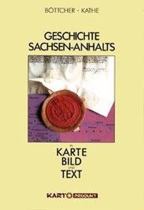 Geschichte Sachsen-Anhalts in Karte, Bild und Text von Böttcher,  Christina, Kathe,  Heinz