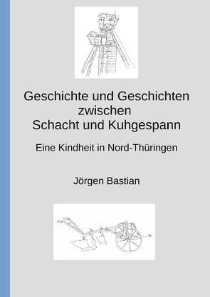 Geschichte und Geschichten zwischen Schacht und Kuhgespann von Bastian,  Jörgen