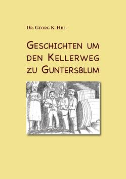 Geschichten um den Kellerweg zu Guntersblum von Hill,  Georg K.