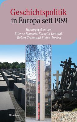 Geschichtspolitik in Europa seit 1989 von Francois,  Etienne, Konczal,  Kornelia, Traba,  Robert, Troebst,  Stefan