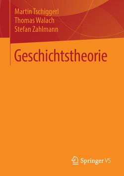 Geschichtstheorie von Tschiggerl,  Martin, Walach,  Thomas, Zahlmann,  Stefan