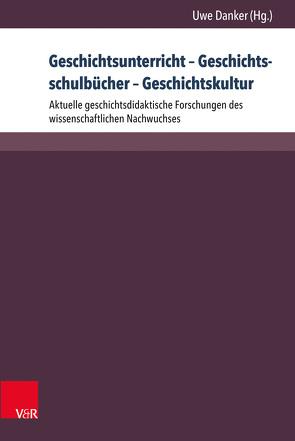Geschichtsunterricht – Geschichtsschulbücher – Geschichtskultur von Danker,  Uwe