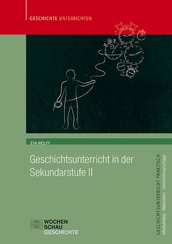 Geschichtsunterricht in der Sekundarstufe II von Wolff,  Eva