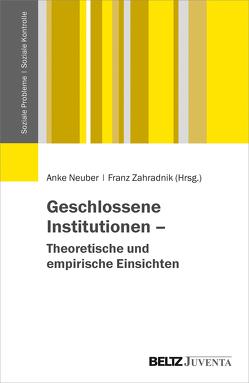 Geschlossene Institutionen – Theoretische und empirische Einsichten von Neuber,  Anke, Zahradnik,  Franz