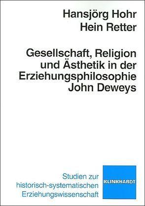 Gesellschaft, Religion und Ästhetik in der Erziehungsphilosophie John Deweys von Hohr,  Hansjörg, Retter,  Hein