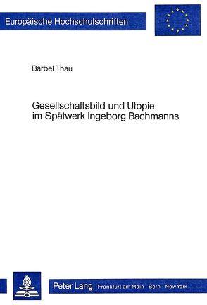Gesellschaftsbild und Utopie im Spätwerk Ingeborg Bachmanns von Thau,  Bärbel