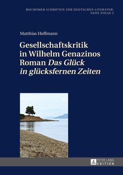 Gesellschaftskritik in Wilhelm Genazinos Roman «Das Glück in glücksfernen Zeiten» von Hoffmann,  Matthias