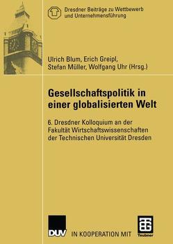 Gesellschaftspolitik in einer globalisierten Welt von Blum,  Ulrich, Greipl,  Erich, Müller,  Stefan, Uhr,  Wolfgang