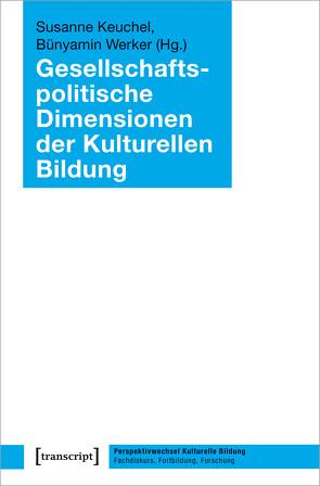 Gesellschaftspolitische Dimensionen der Kulturellen Bildung von Keuchel,  Susanne, Werker,  Bünyamin