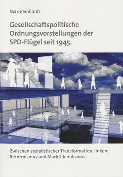 Gesellschaftspolitische Ordnungsvorstellungen der SPD-Flügel seit 1945. Zwischen sozialistischer Transformation, linkem Reformismus und Marktliberalismus von Reinhardt,  Max