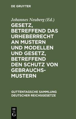 Gesetz, betreffend das Urheberrecht an Mustern und Modellen und Gesetz, betreffend den Schutz von Gebrauchsmustern von Neuberg,  Johannes
