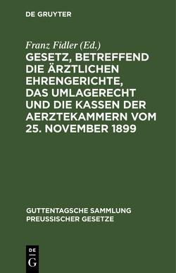 Gesetz, betreffend die ärztlichen Ehrengerichte, das Umlagerecht und die Kassen der Aerztekammern vom 25. November 1899 von Fidler,  Franz
