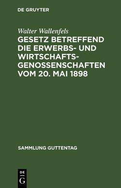 Gesetz betreffend die Erwerbs- und Wirtschaftsgenossenschaften vom 20. Mai 1898 von Wallenfels,  Walter