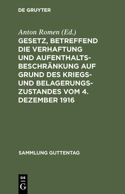 Gesetz, betreffend die Verhaftung und Aufenthaltsbeschränkung auf Grund des Kriegs- und Belagerungszustandes vom 4. Dezember 1916 von Romen,  Anton