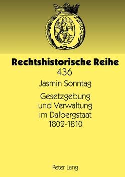 Gesetzgebung und Verwaltung im Dalbergstaat 1802-1810 von Sonntag,  Jasmin