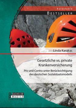 Gesetzliche vs. Private Krankenversicherung: Pro und Contra unter Berücksichtigung des deutschen Sozialstaatsmodells von Karakas,  Linda