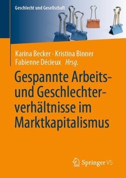 Gespannte Arbeits- und Geschlechterverhältnisse im Marktkapitalismus von Becker,  Karina, Binner,  Kristina, Decieux,  Fabienne