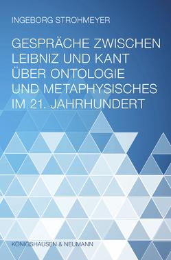 Gespräche zwischen Leibniz und Kant über Ontologie und Metaphysisches im 21. Jahrhundert von Strohmeyer,  Ingeborg