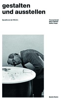 gestalten und ausstellen. Expositionen der HfG Ulm von Hensel,  Thomas, Mäntele,  Martin, Plate,  Felix, Siegel,  Steffen