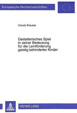 Gestalterisches Spiel in seiner Bedeutung für die Lernförderung geistig behinderter Kinder von Kreuser,  Ursula