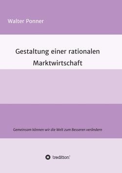Gestaltung einer rationalen Marktwirtschaft von Ponner,  Walter