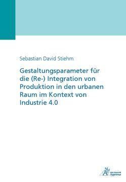 Gestaltungsparameter für die (Re-) Integration von Produktion in den urbanen Raum im Kontext von Industrie 4.0 von Stiehm,  Sebastian David