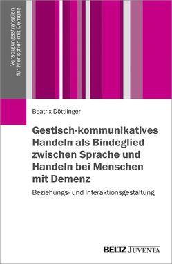 Gestisch-kommunikatives Handeln als Bindeglied zwischen Sprache und Handeln bei Menschen mit Demenz von Döttlinger,  Beatrix