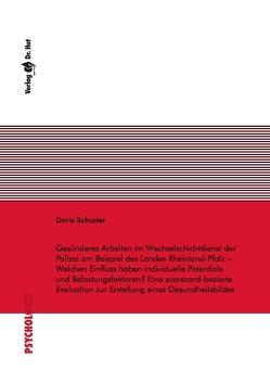Gesünderes Arbeiten im Wechselschichtdienst der Polizei am Beispiel des Landes Rheinland-Pfalz – Welchen Einfluss haben individuelle Potentiale und Belastungsfaktoren? Eine scorecard-basierte Evaluation zur Erstellung eines Gesundheitsbildes von Schuster,  Doris