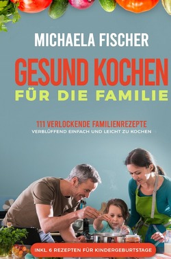 Gesund kochen für die Familie: 111 verlockende Familienrezepte von Fischer,  Michaela