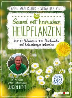 Gesund mit heimischen Heilpflanzen von Vigl,  Sebastian, Wanitschek,  Anne