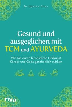 Gesund und ausgeglichen mit TCM und Ayurveda von Shea,  Bridgette