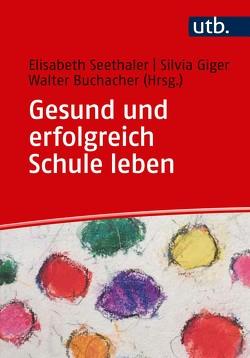 Gesund und erfolgreich Schule leben von Buchacher,  Walter, Giger,  Silvia, Seethaler,  Elisabeth