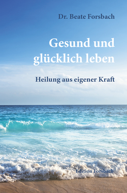 Gesund und glücklich leben von Forsbach,  Beate, Kirchmair,  Richard