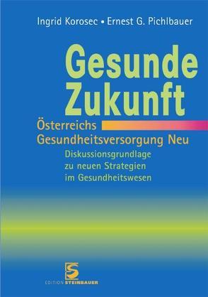 Gesunde Zukunft – Österreichs Gesundheitsversorgung Neu von Korosec,  Ingrid, Pichlbauer,  Ernest G