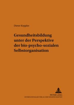 Gesundheitsbildung unter der Perspektive der bio-psycho-sozialen Selbstorganisation von Keppler,  Dieter