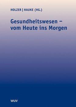 Gesundheitswesen – vom Heute ins Morgen von Hauke,  Eugen, Holzer,  Elke