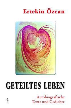 Geteiltes Leben. Autobiografische Texte und Gedichte von Özcan,  Ertekin