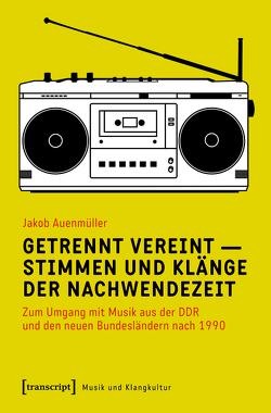 Getrennt vereint – Stimmen und Klänge der Nachwendezeit von Auenmüller,  Jakob