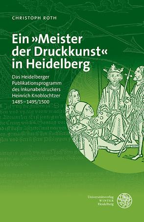 Ein »Meister der Druckkunst« in Heidelberg von Roth,  Christoph