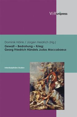 Gewalt – Bedrohung – Krieg: Georg Friedrich Händels Judas Maccabaeus von Heidrich,  Jürgen, Höink ,  Dominik