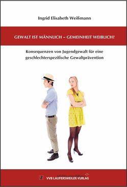 Gewalt ist männlich – Gemeinheit weiblich? Konsequenzen von Jugendgewalt für eine geschlechterspezifische Gewaltprävention. von Weißmann,  Ingrid Elisabeth