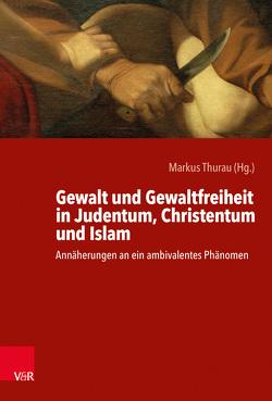 Gewalt und Gewaltfreiheit in Judentum, Christentum und Islam von Thurau,  Markus