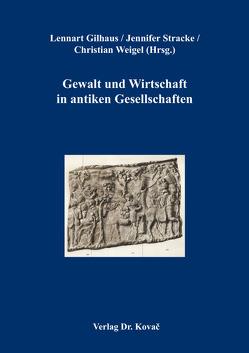 Gewalt und Wirtschaft in antiken Gesellschaften von Gilhaus,  Lennart, Stracke,  Jennifer, Weigel,  Christian